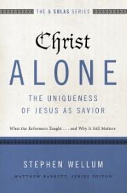 Christ Alone---The Uniqueness of Jesus as Savior: What the Reformers Taught...and Why It Still Matters