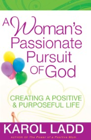 A Woman's Passionate Pursuit of God: Creating a Positive and Purposeful Life