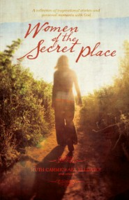 Women of the Secret Place: A collection of inspirational stories and personal moments with God