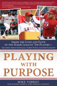 Playing with Purpose: Inside the Lives and Faith of the Major Leagues' Top Players—Including Adrian Gonzalez, Albert Pujols, and Josh Hamilton