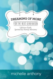 Dreaming of More for the Next Generation: Lifetime Faith Ignited by Family Ministry