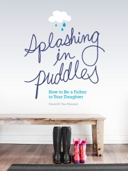 Splashing in Puddles: How to Be a Father to Your Daughter
