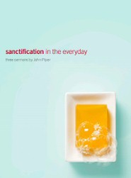 Sanctification in the Everyday: Three Sermons by John Piper