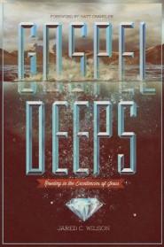 Gospel Deeps: Reveling in the Excellencies of Jesus
