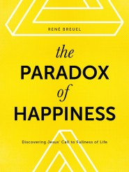 The Paradox of Happiness: Discovering Jesus' Call to Fullness of Life