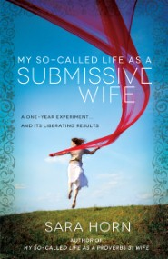 My So-Called Life as a Submissive Wife: A One-Year Experiment...and Its Liberating Results