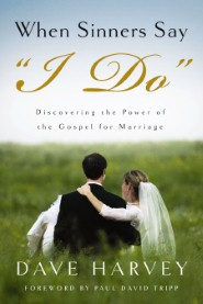 "When Sinners Say ""I DO"": Discovering the Power of the Gospel for Marriage"