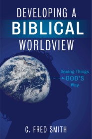 Developing a Biblical Worldview: Seeing Things God's Way