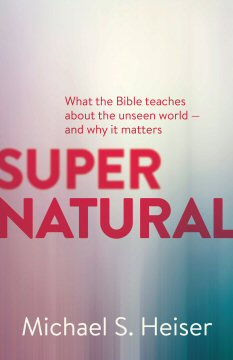 Supernatural: What the Bible Teaches about the Unseen World—And Why It Matters