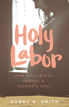 Holy Labor: How Childbirth Shapes a Woman's Soul