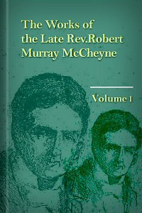 The Works of the Late Rev. Robert Murray McCheyne, Vol. 1