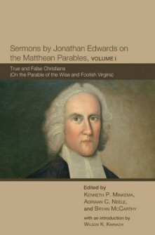 Sermons by Jonathan Edwards on the Matthean Parables, Volume 1: True and False Christians (On the Parable of the Wise and Foolish Virgins)
