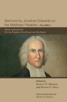 Sermons by Jonathan Edwards on the Matthean Parables, Volume 2: Divine Husbandman (On the Parable of the Sower and the Seed)