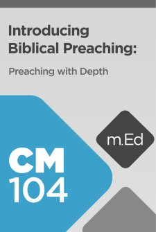 Mobile Ed: CM104 Introducing Biblical Preaching: Preaching with Depth
