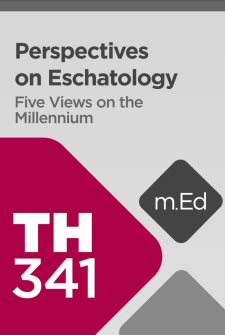 Mobile Ed: TH341 Perspectives on Eschatology: Five Views on the Millennium