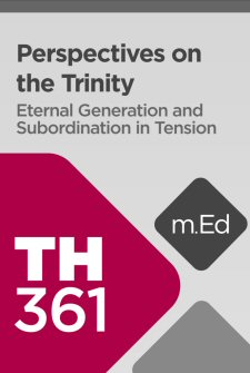 Mobile Ed: TH361 Perspectives on the Trinity: Eternal Generation and Subordination in Tension