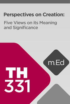 Mobile Ed: TH331 Perspectives on Creation: Six Views on Its Meaning and Significance