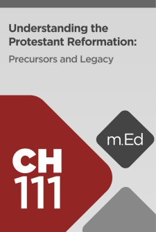 Mobile Ed: CH111 Understanding the Protestant Reformation: Precursors and Legacy