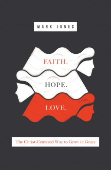 Faith. Hope. Love.: The Christ-Centered Way to Grow in Grace