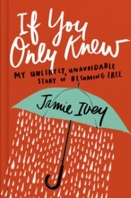 If You Only Knew: My Unlikely, Unavoidable Story of Becoming Free