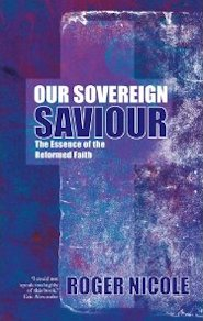 Our Sovereign Saviour: The Essence of the Reformed Faith