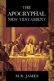 The Apocryphal New Testament: Being the Apocryphal Gospels, Acts, Epistles, and Apocalypses