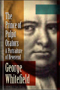 The Prince of Pulpit Orators: A Portraiture of Rev. George Whitefield