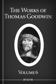 The Works of Thomas Goodwin, vol. 6