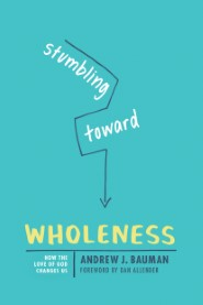 Stumbling toward Wholeness: How the Love of God Changes Us