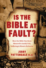 Is the Bible at Fault? How the Bible Has Been Misused to Justify Evil, Suffering and Bizarre Behavior