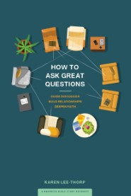 How to Ask Great Questions: Guide Discussion, Build Relationships, Deepen Faith