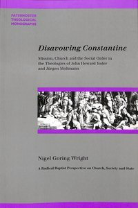 Disavowing Constantine: Mission, Church, and the Social Order in the Theologies of John Howard Yoder and Jurgen Moltmann