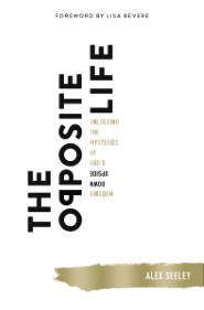 The Opposite Life: Unlocking the Mysteries of God's Upside-Down Kingdom