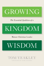 Growing Kingdom Wisdom: The Essential Qualities of a Mature Christian Leader