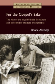 For the Gospel's Sake: The Rise of the Wycliffe Bible Translators and the Summer Institute of Linguistics