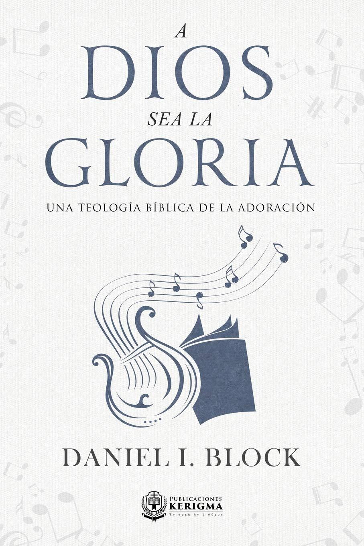 A Dios sea la gloria: Una teología bíblica de la adoración