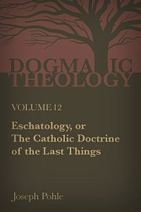 Eschatology, or the Catholic Doctrine of the Last Things: A Dogmatic Treatise