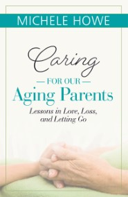 Caring for Our Aging Parents: Lessons in Love, Loss, and Letting Go