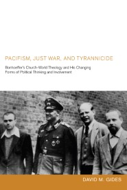 Pacifism, Just War, and Tyrannicide: Bonhoeffer's Church-World Theology and His Changing Forms of Political Thinking and Involvement