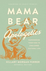 Mama Bear Apologetics™: Empowering Your Kids to Challenge Cultural Lies