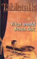 Tabletalk Magazine, February 2000: What Would Jesus Do?
