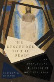 """He Descended to the Dead"": An Evangelical Theology of Holy Saturday"