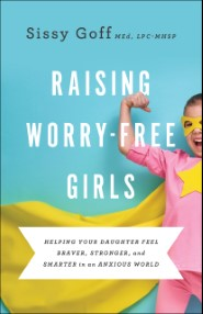 Raising Worry-Free Girls: Helping Your Daughter Feel Braver, Stronger, and Smarter in an Anxious World