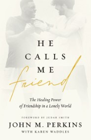 He Calls Me Friend: The Healing Power of Friendship in a Lonely World