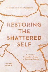 Restoring the Shattered Self: A Christian Counselor's Guide to Complex Trauma, 2nd ed.