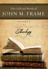 The Collected Works of John M. Frame, vol. 1: Theology