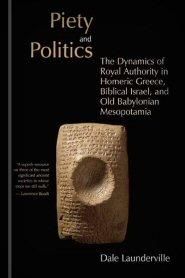 Piety and Politics: The Dynamics of Royal Authority in Homeric Greece, Biblical Israel, and Old Babylonian Mesopotamia