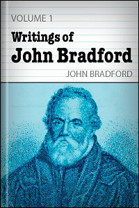The Writings of John Bradford, vol. 1