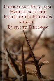 Critical and Exegetical Handbook to the Epistle to the Ephesians and the Epistle to Philemon