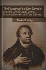 The Founders of the New Devotion: Being the Lives of Gerard Groote, Florentius Radewin, and Their Followers